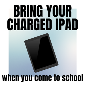 Bring your charged iPad when you come to school.