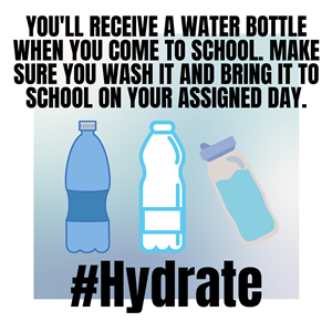 You'll receive a water bottle when you come to school. Make sure you wash it and bring it to school on your assigned day.