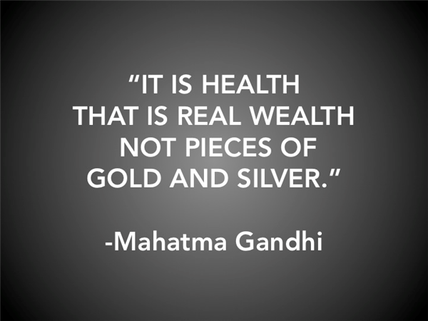 """It is health that is real wealth not pieces of gold and silver."" - Mahatma Gandhi"